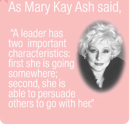 "As Mary Kay Ash said, ""A leader has two important characteristics:  first she is going somewhere; secondly she is able to persuade others  to go with her."""
